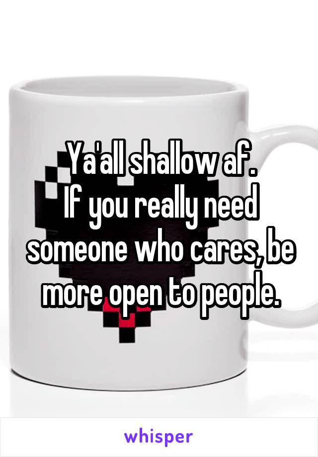 Ya'all shallow af. If you really need someone who cares, be more open to people.