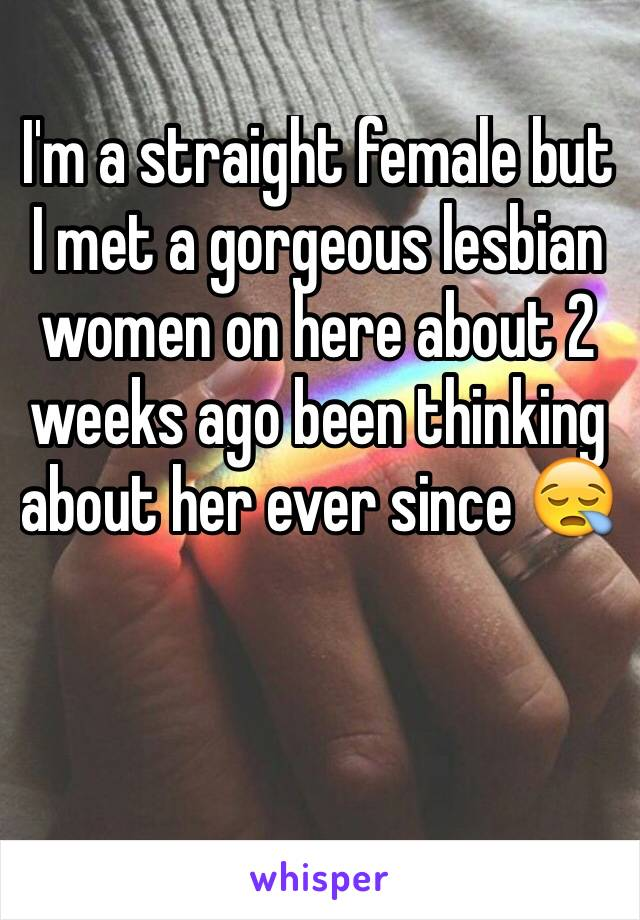 I'm a straight female but I met a gorgeous lesbian women on here about 2 weeks ago been thinking about her ever since 😪