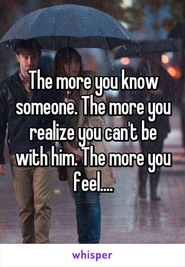The more you know someone. The more you realize you can't be with him. The more you feel....