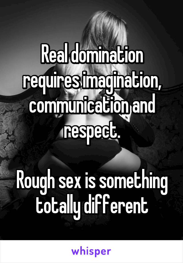Real domination requires imagination, communication and respect.  Rough sex is something totally different