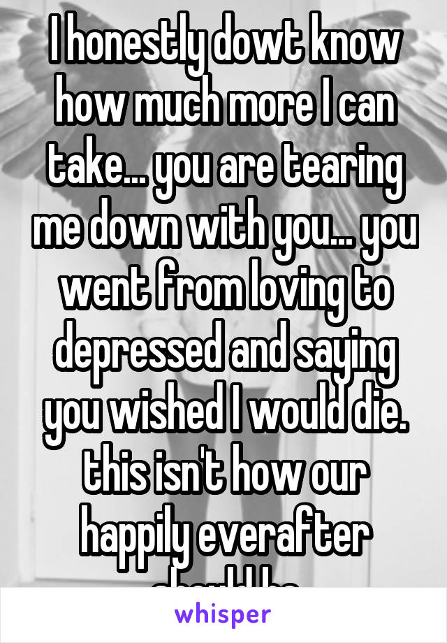 I honestly dowt know how much more I can take... you are tearing me down with you... you went from loving to depressed and saying you wished I would die. this isn't how our happily everafter should be