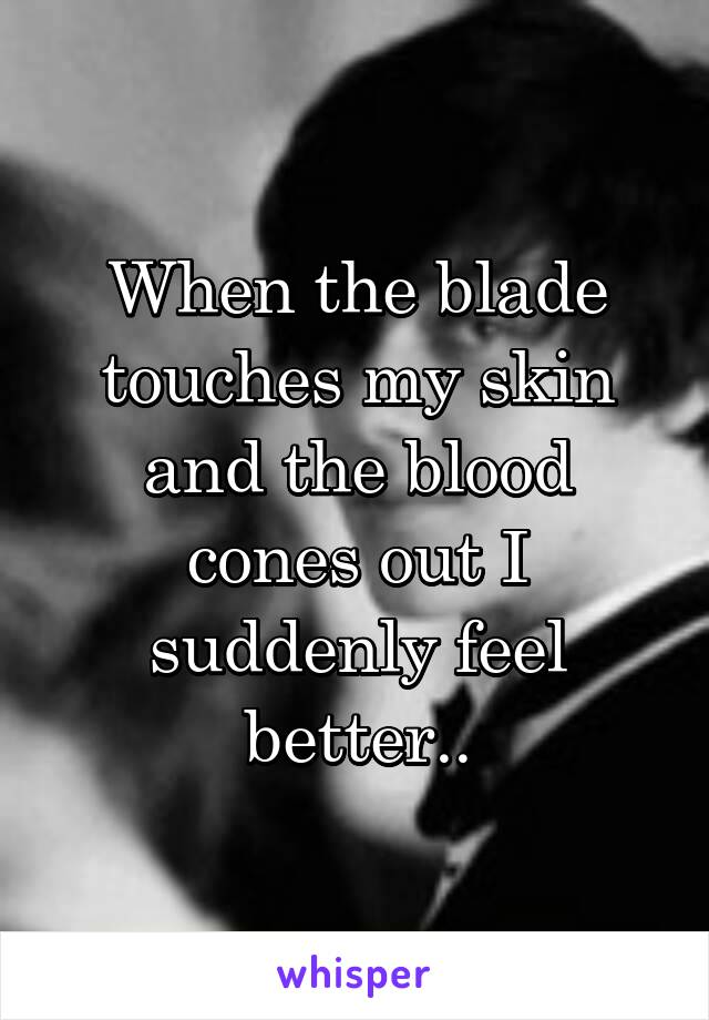 When the blade touches my skin and the blood cones out I suddenly feel better..