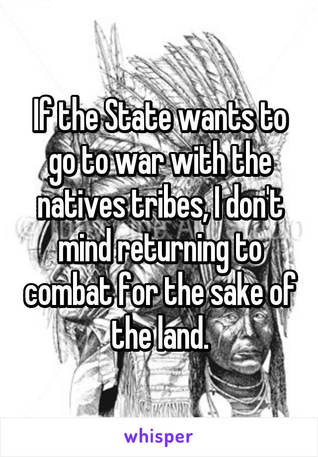 If the State wants to go to war with the natives tribes, I don't mind returning to combat for the sake of the land.