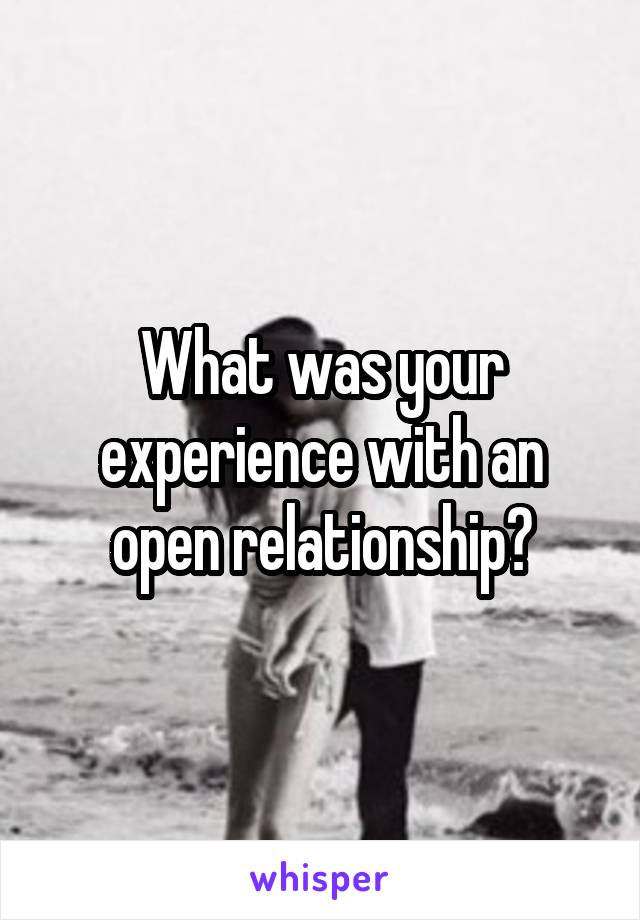 What was your experience with an open relationship?