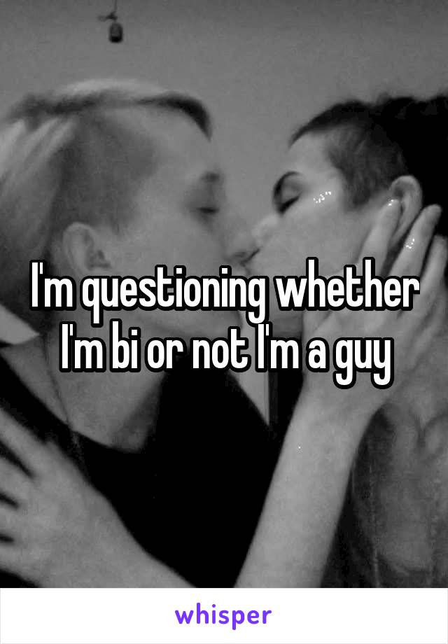 I'm questioning whether I'm bi or not I'm a guy