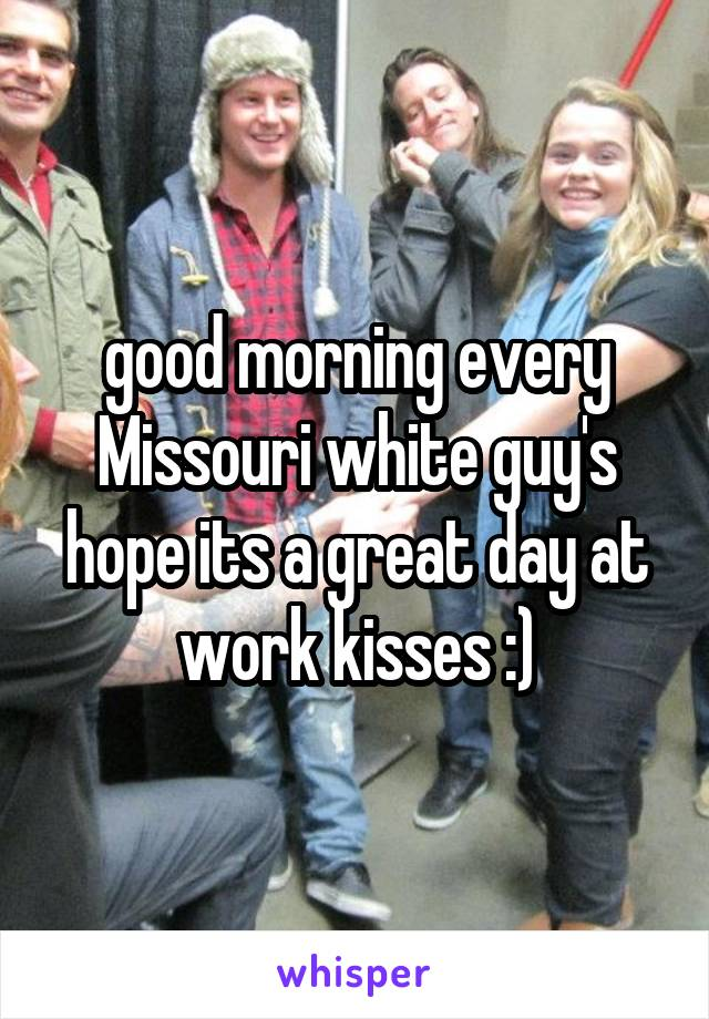 good morning every Missouri white guy's hope its a great day at work kisses :)
