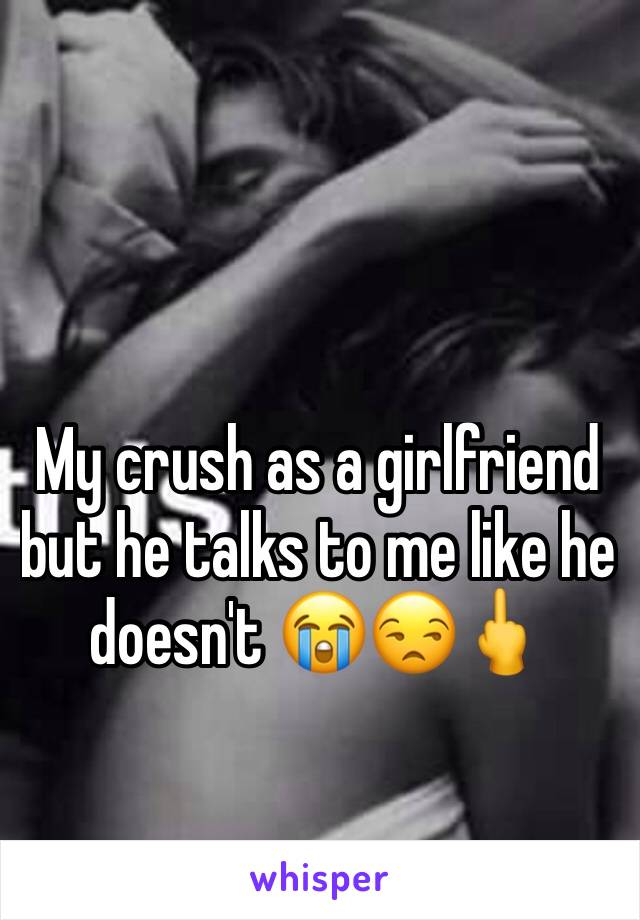 My crush as a girlfriend but he talks to me like he doesn't 😭😒🖕