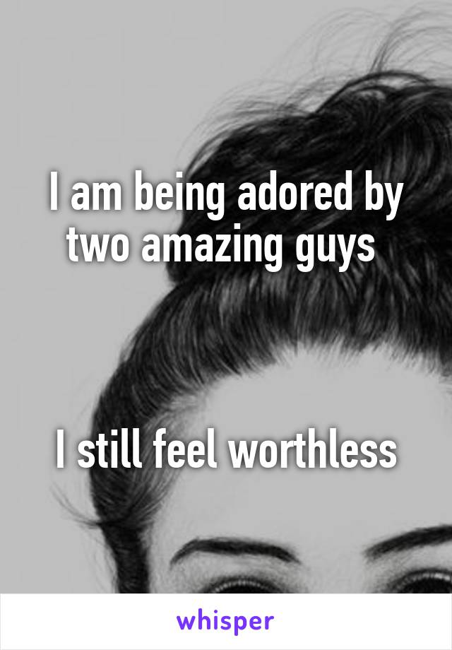 I am being adored by two amazing guys     I still feel worthless