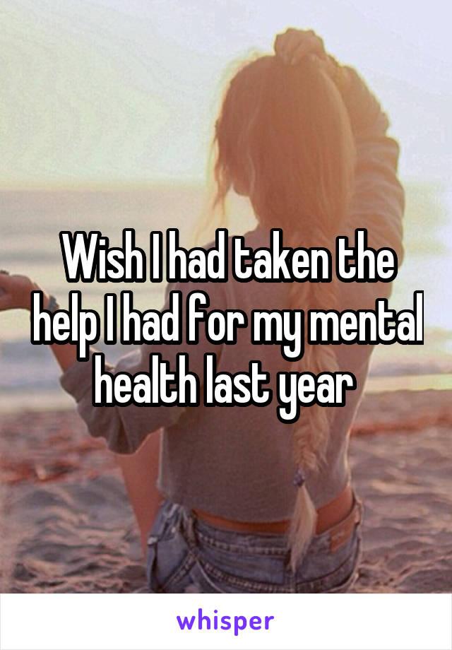 Wish I had taken the help I had for my mental health last year