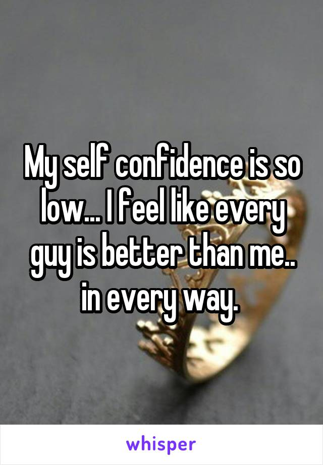 My self confidence is so low... I feel like every guy is better than me.. in every way.