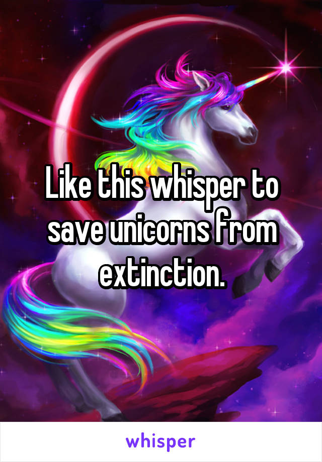 Like this whisper to save unicorns from extinction.