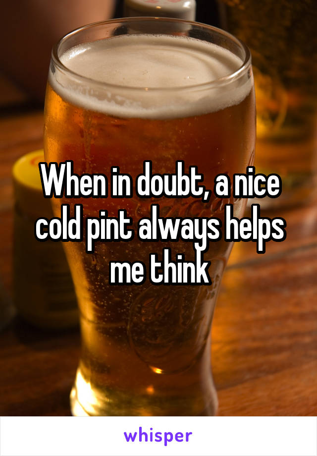 When in doubt, a nice cold pint always helps me think