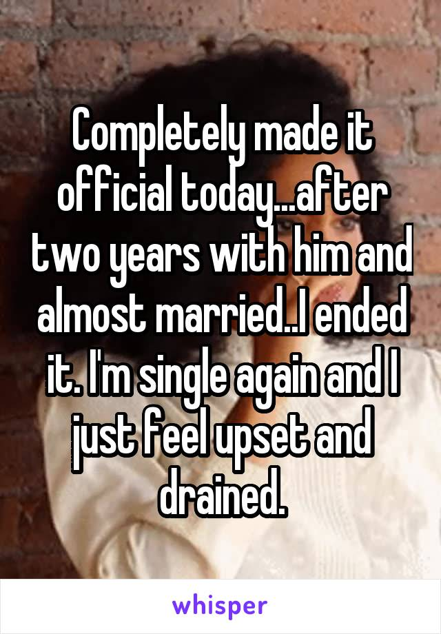Completely made it official today...after two years with him and almost married..I ended it. I'm single again and I just feel upset and drained.