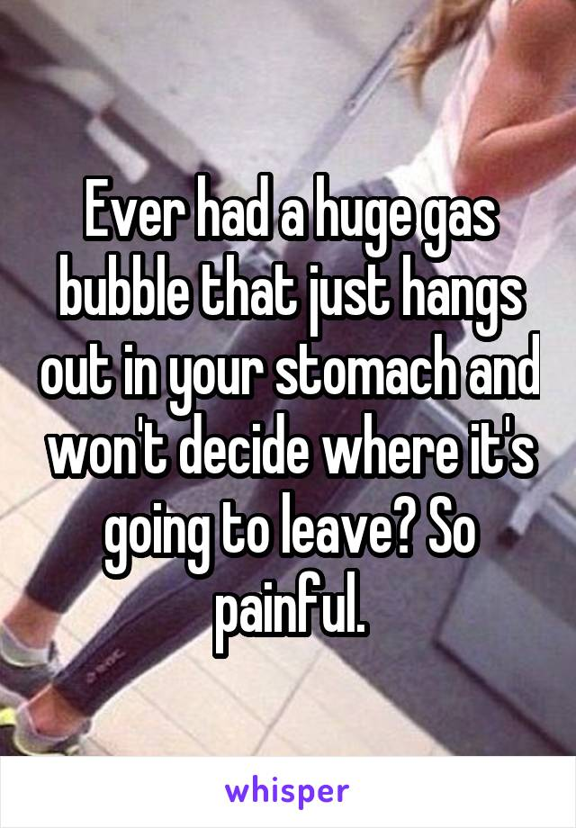 Ever had a huge gas bubble that just hangs out in your stomach and won't decide where it's going to leave? So painful.
