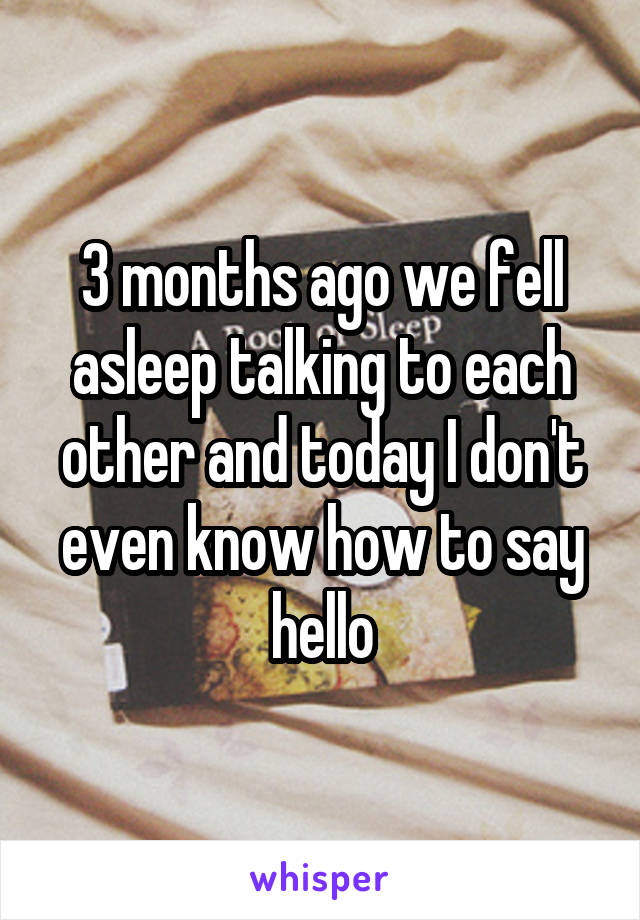 3 months ago we fell asleep talking to each other and today I don't even know how to say hello