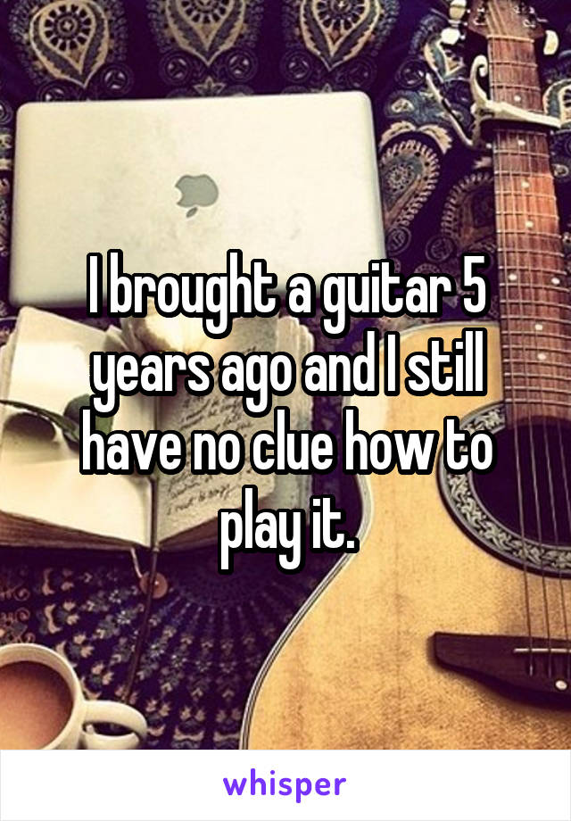 I brought a guitar 5 years ago and I still have no clue how to play it.