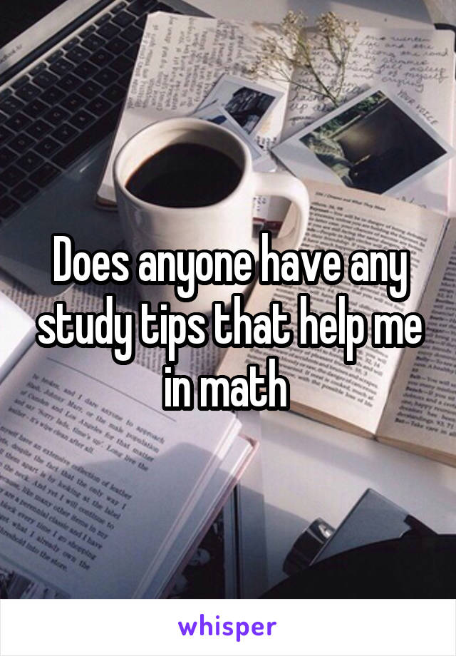 Does anyone have any study tips that help me in math