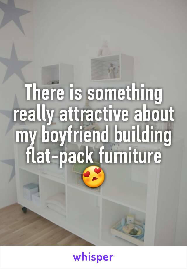 There is something really attractive about my boyfriend building flat-pack furniture 😍