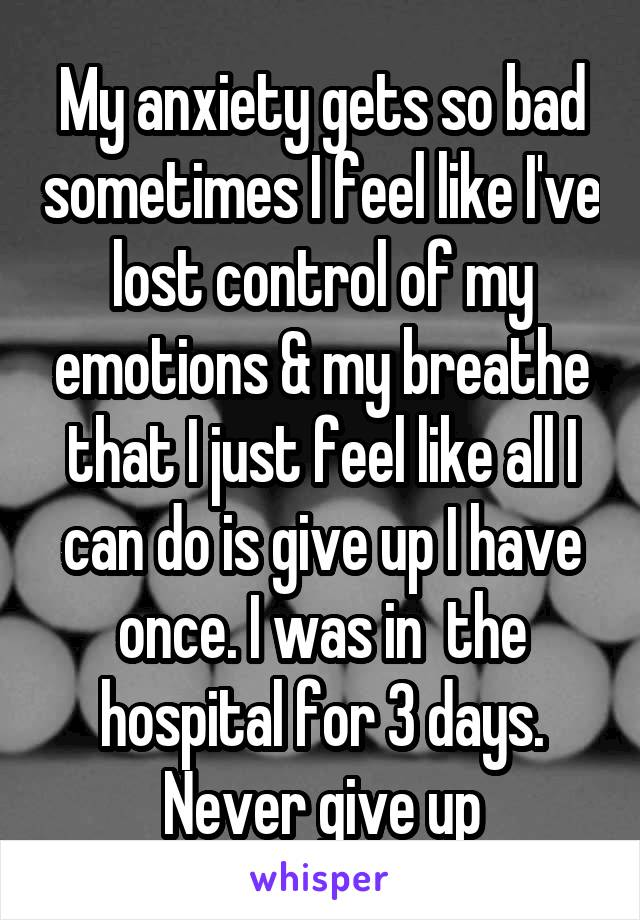 My anxiety gets so bad sometimes I feel like I've lost control of my emotions & my breathe that I just feel like all I can do is give up I have once. I was in  the hospital for 3 days. Never give up
