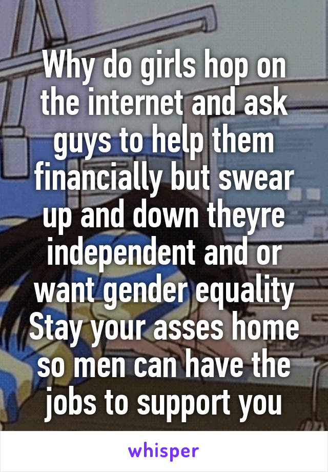 Why do girls hop on the internet and ask guys to help them financially but swear up and down theyre independent and or want gender equality Stay your asses home so men can have the jobs to support you