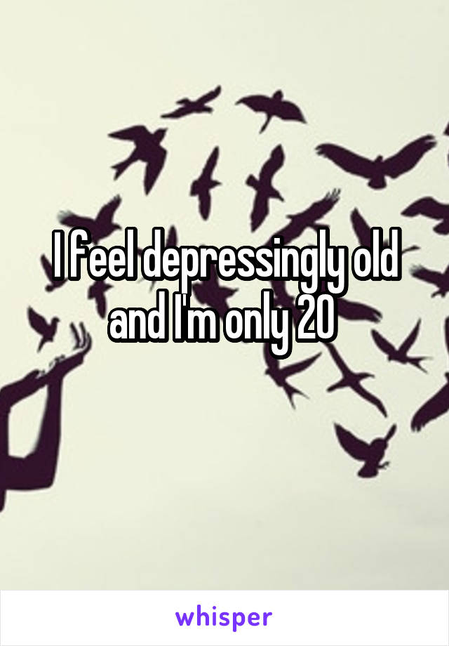 I feel depressingly old and I'm only 20