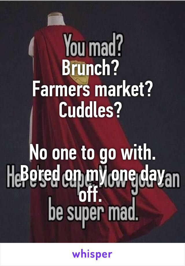 Brunch?  Farmers market? Cuddles?   No one to go with. Bored on my one day off.