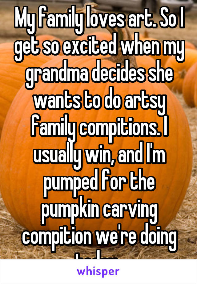 My family loves art. So I get so excited when my grandma decides she wants to do artsy family compitions. I usually win, and I'm pumped for the pumpkin carving compition we're doing today.
