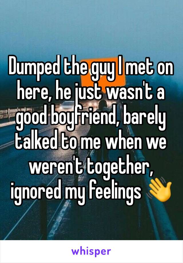 Dumped the guy I met on here, he just wasn't a good boyfriend, barely talked to me when we weren't together, ignored my feelings 👋