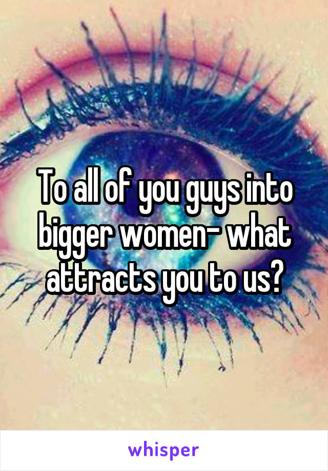To all of you guys into bigger women- what attracts you to us?