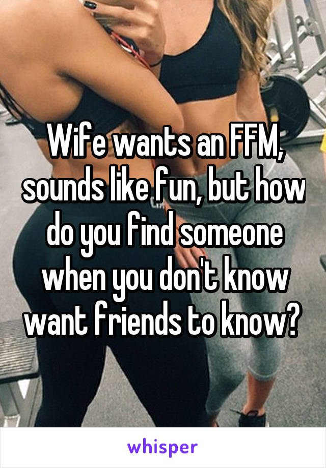 Wife wants an FFM, sounds like fun, but how do you find someone when you don't know want friends to know?