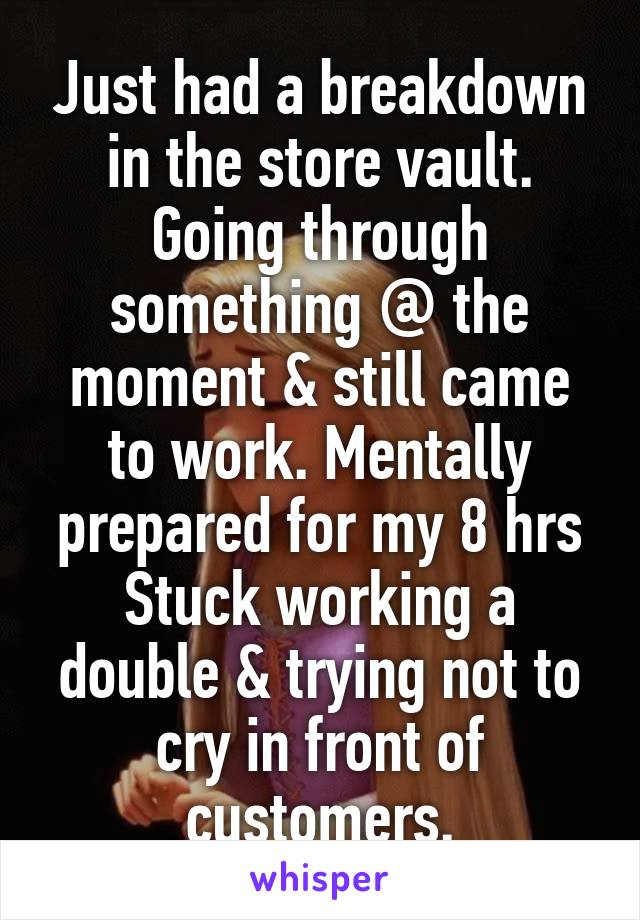 Just had a breakdown in the store vault. Going through something @ the moment & still came to work. Mentally prepared for my 8 hrs Stuck working a double & trying not to cry in front of customers.