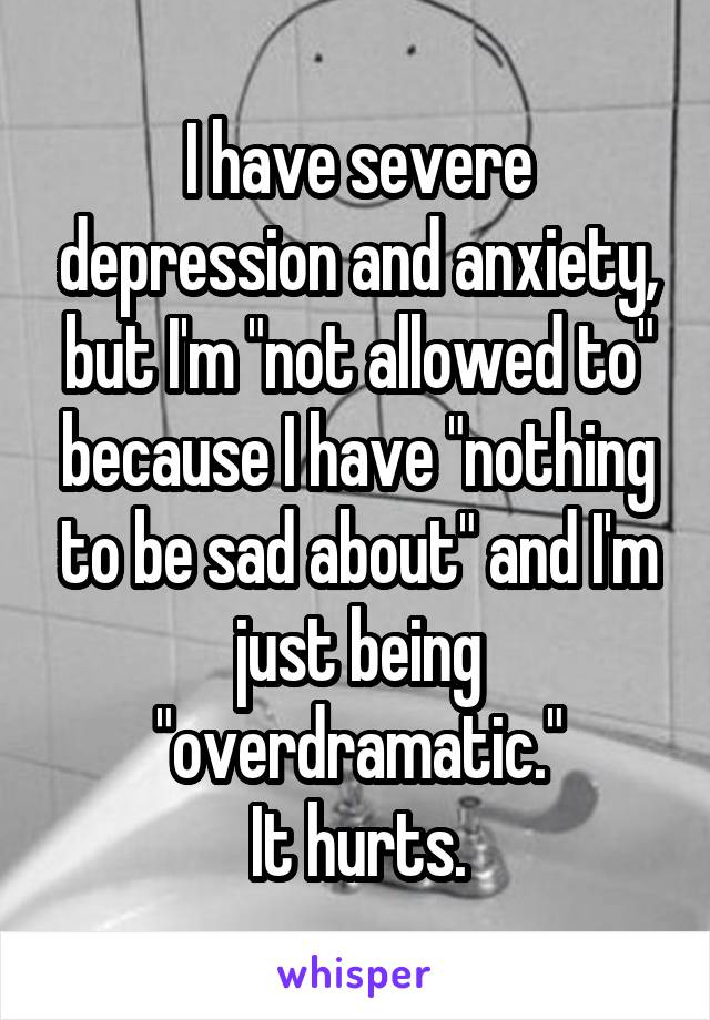 """I have severe depression and anxiety, but I'm """"not allowed to"""" because I have """"nothing to be sad about"""" and I'm just being """"overdramatic."""" It hurts."""