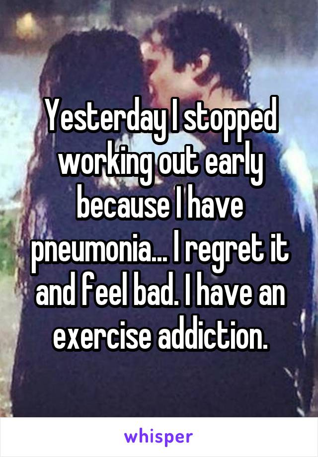 Yesterday I stopped working out early because I have pneumonia... I regret it and feel bad. I have an exercise addiction.