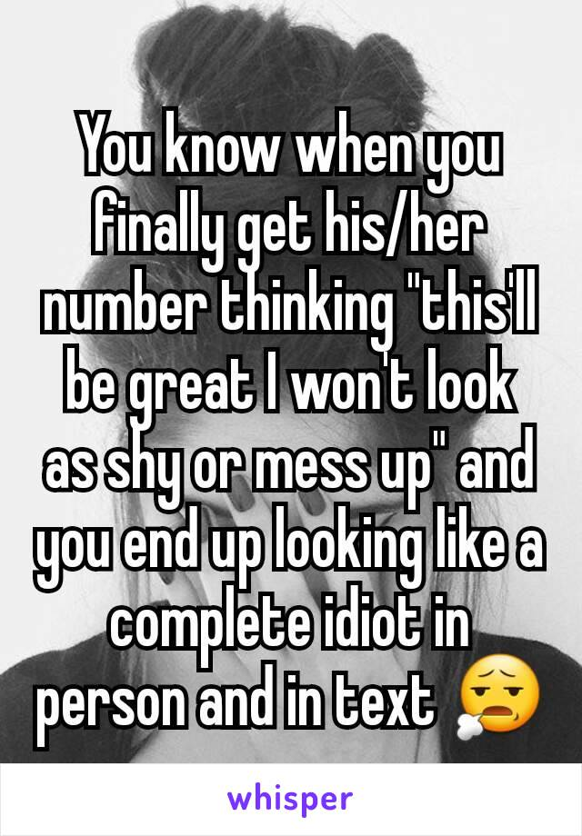 """You know when you finally get his/her number thinking """"this'll be great I won't look as shy or mess up"""" and you end up looking like a complete idiot in person and in text 😧"""