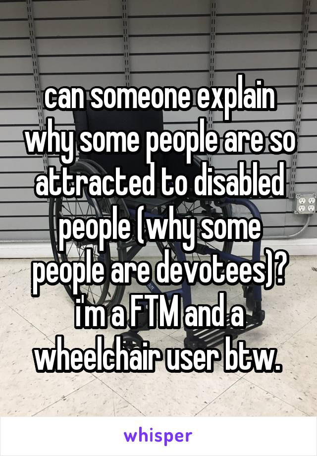 can someone explain why some people are so attracted to disabled people (why some people are devotees)? i'm a FTM and a wheelchair user btw.