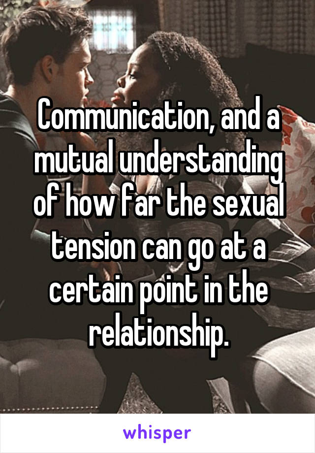 Communication, and a mutual understanding of how far the sexual tension can go at a certain point in the relationship.
