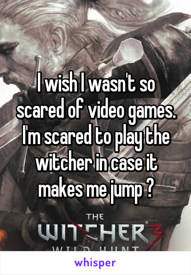 I wish I wasn't so scared of video games. I'm scared to play the witcher in case it makes me jump 😳