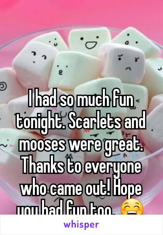 I had so much fun tonight. Scarlets and mooses were great. Thanks to everyone who came out! Hope you had fun too. 😁