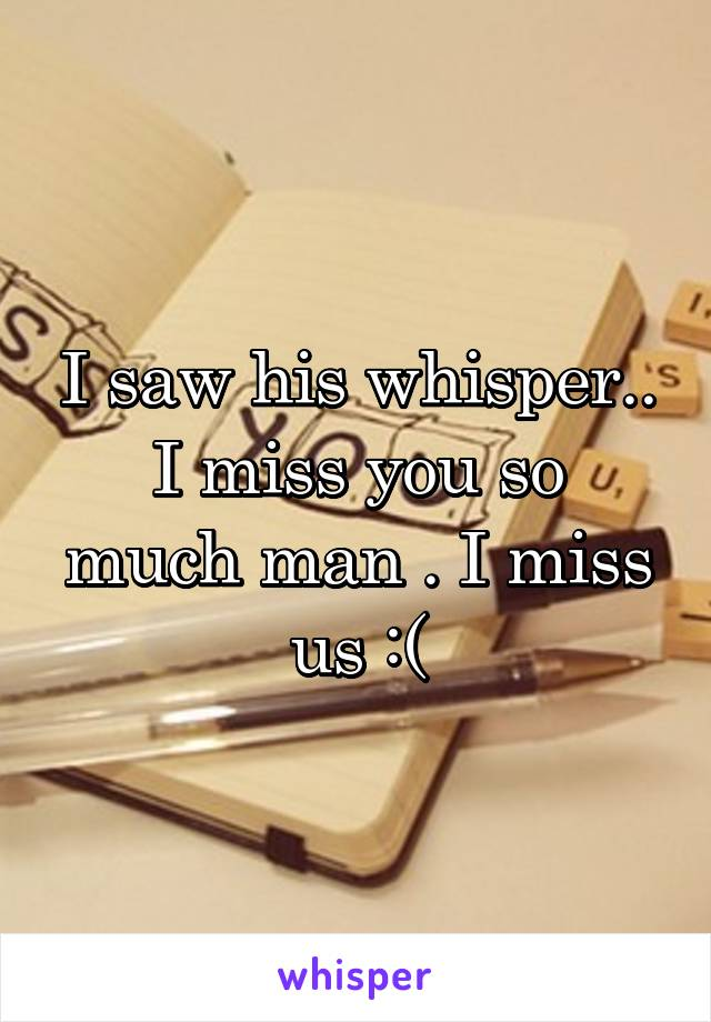 I saw his whisper.. I miss you so much man . I miss us :(