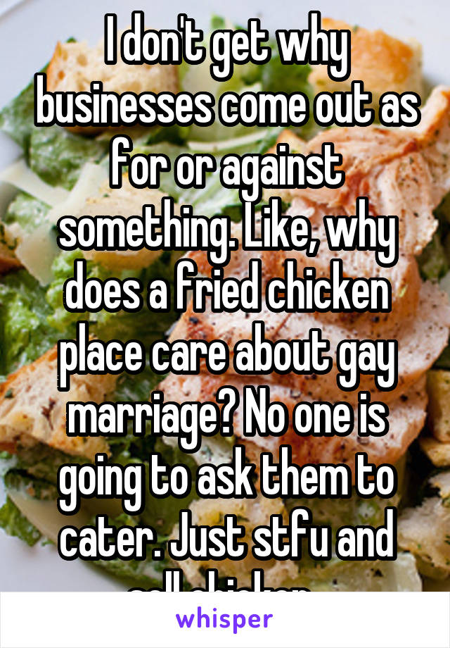 I don't get why businesses come out as for or against something. Like, why does a fried chicken place care about gay marriage? No one is going to ask them to cater. Just stfu and sell chicken.