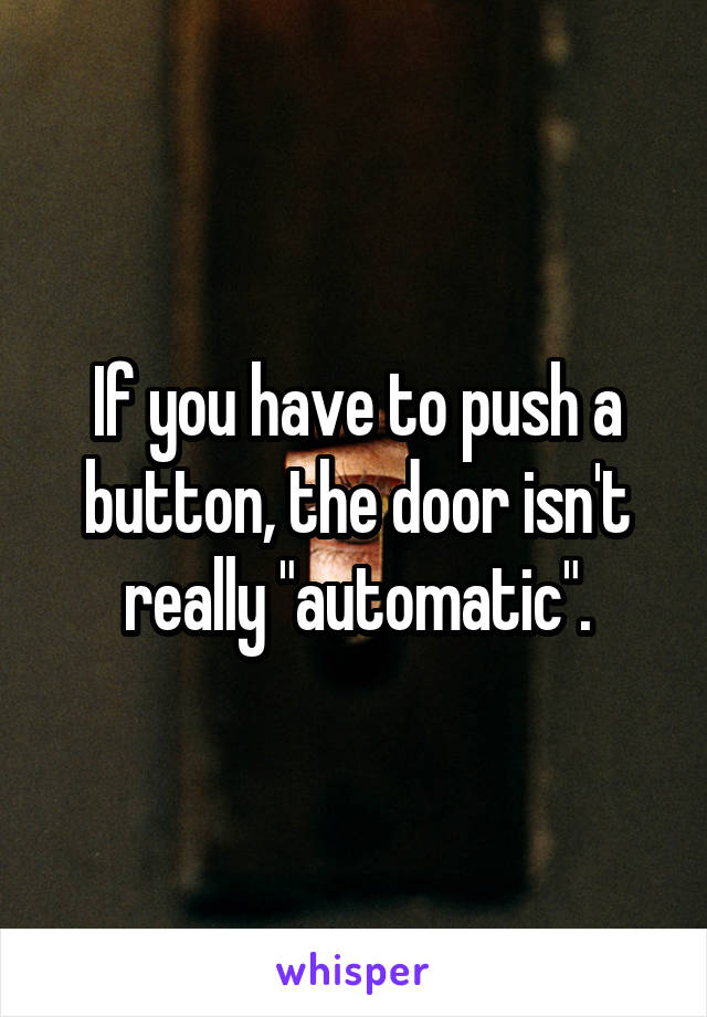 "If you have to push a button, the door isn't really ""automatic""."
