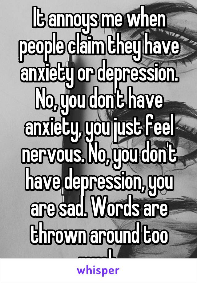 It annoys me when people claim they have anxiety or depression. No, you don't have anxiety, you just feel nervous. No, you don't have depression, you are sad. Words are thrown around too much.