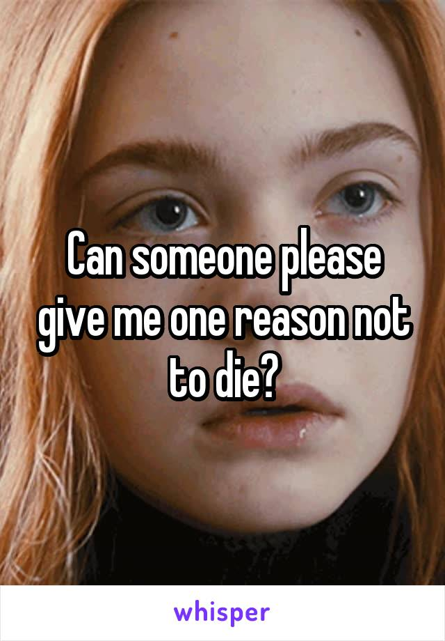 Can someone please give me one reason not to die?
