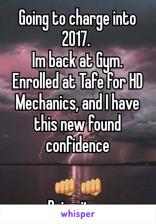 Going to charge into 2017.  Im back at Gym. Enrolled at Tafe for HD Mechanics, and I have this new found confidence  👊👊 Bring it on
