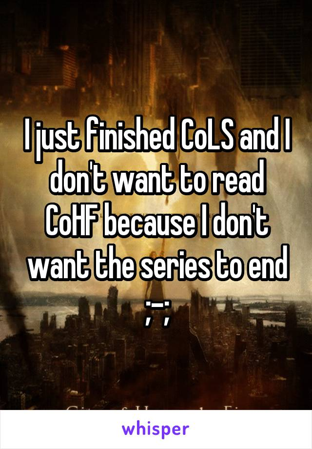 I just finished CoLS and I don't want to read CoHF because I don't want the series to end ;-;
