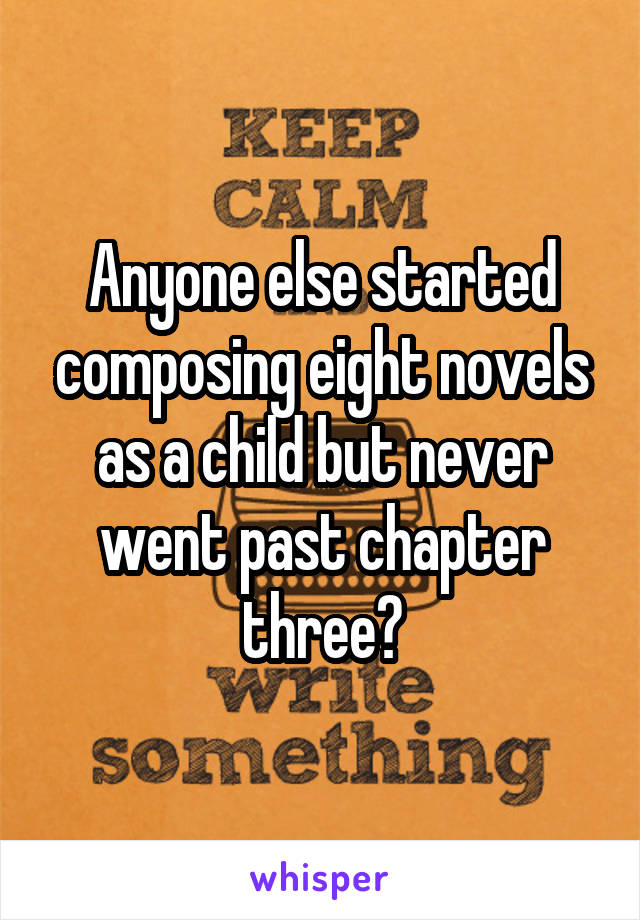Anyone else started composing eight novels as a child but never went past chapter three?