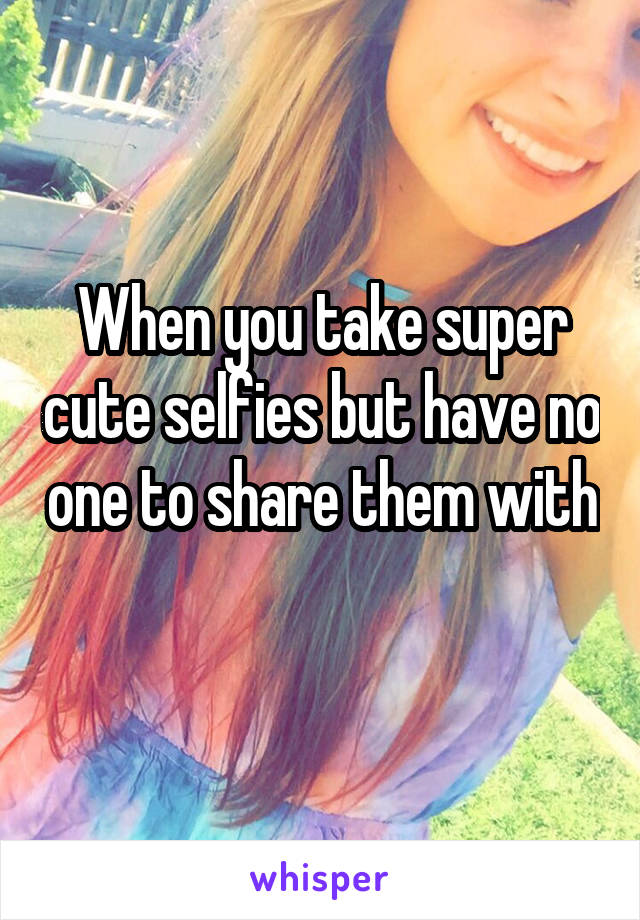 When you take super cute selfies but have no one to share them with