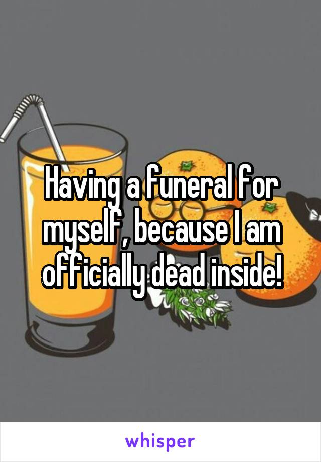 Having a funeral for myself, because I am officially dead inside!