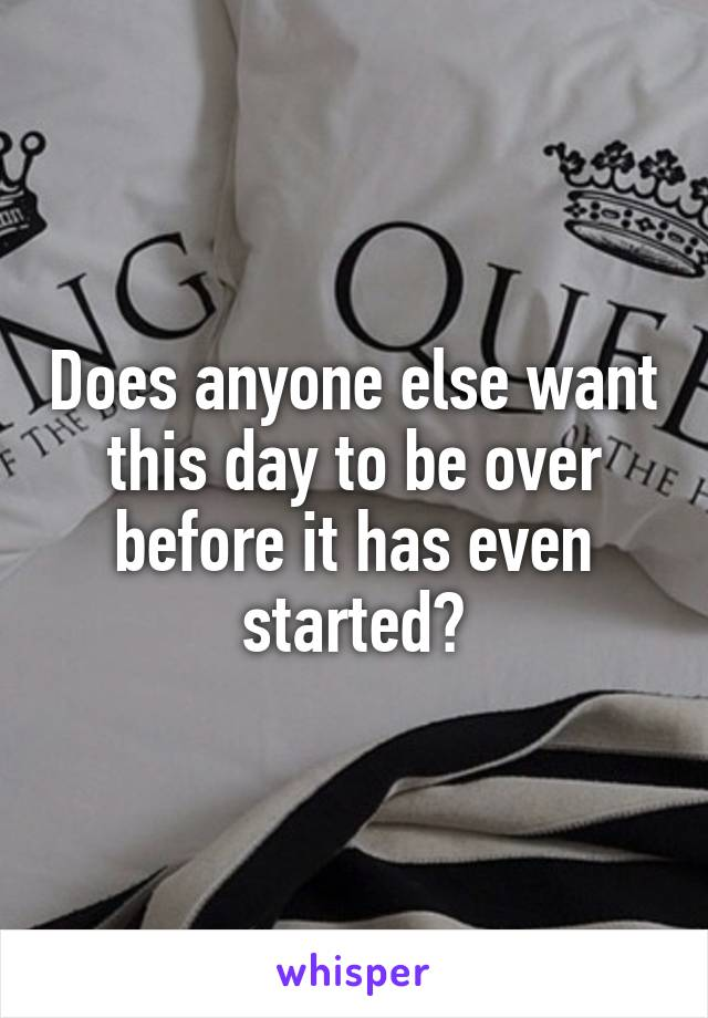 Does anyone else want this day to be over before it has even started?