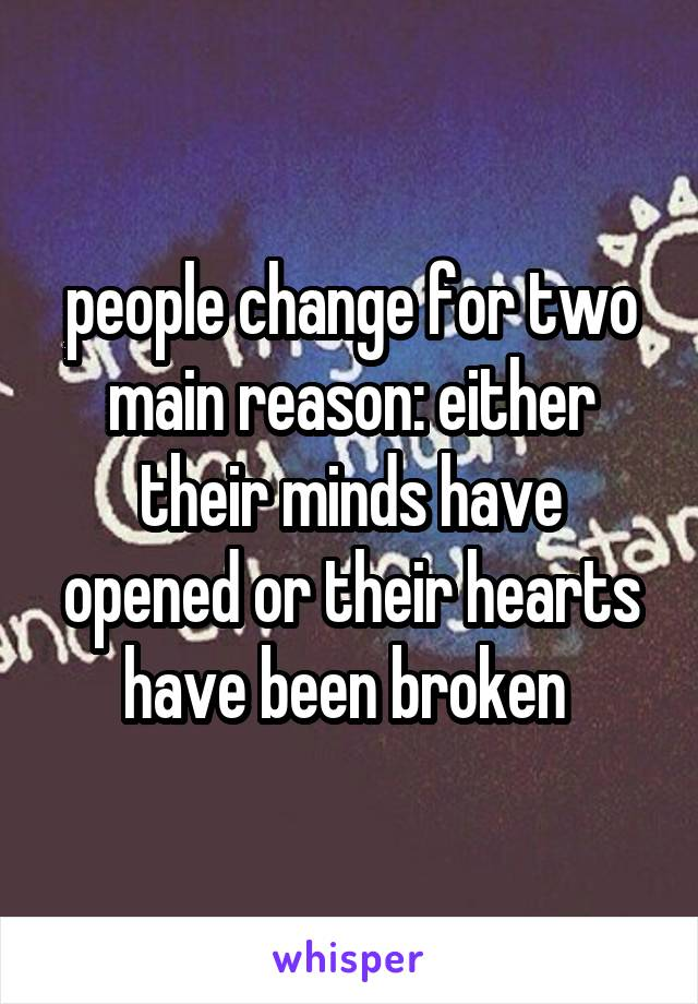 people change for two main reason: either their minds have opened or their hearts have been broken